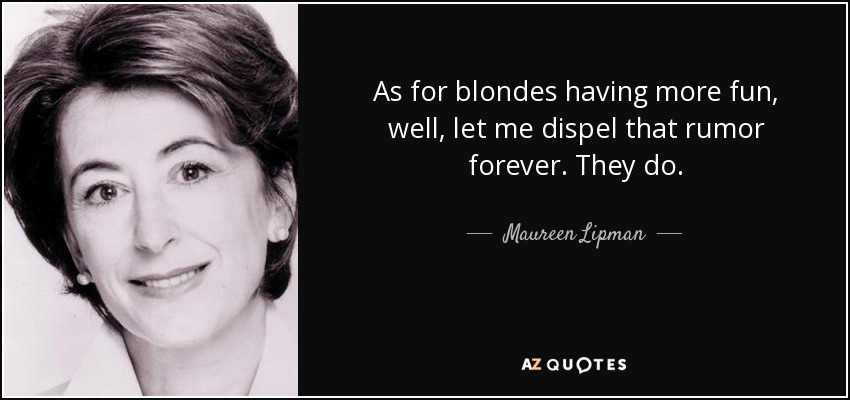 As for blondes having more fun, well, let me dispel that rumor forever. They do. - Maureen Lipman