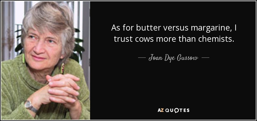 As for butter versus margarine, I trust cows more than chemists. - Joan Dye Gussow
