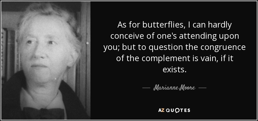 As for butterflies, I can hardly conceive of one's attending upon you; but to question the congruence of the complement is vain, if it exists. - Marianne Moore