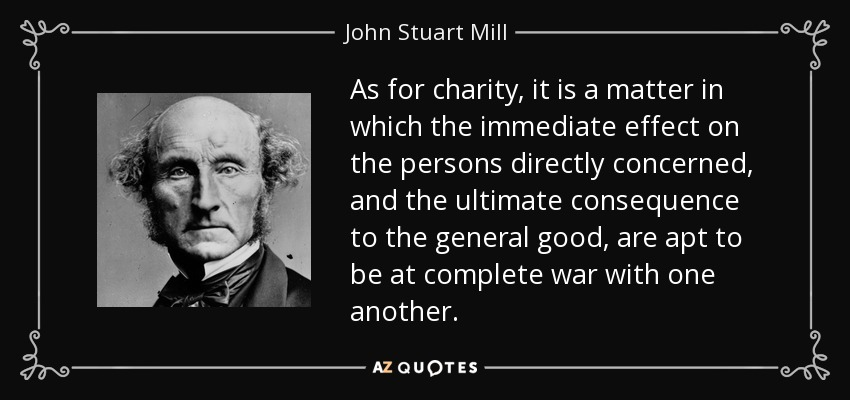As for charity, it is a matter in which the immediate effect on the persons directly concerned, and the ultimate consequence to the general good, are apt to be at complete war with one another. - John Stuart Mill