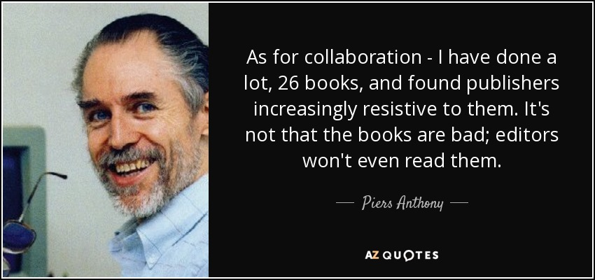 As for collaboration - I have done a lot, 26 books, and found publishers increasingly resistive to them. It's not that the books are bad; editors won't even read them. - Piers Anthony