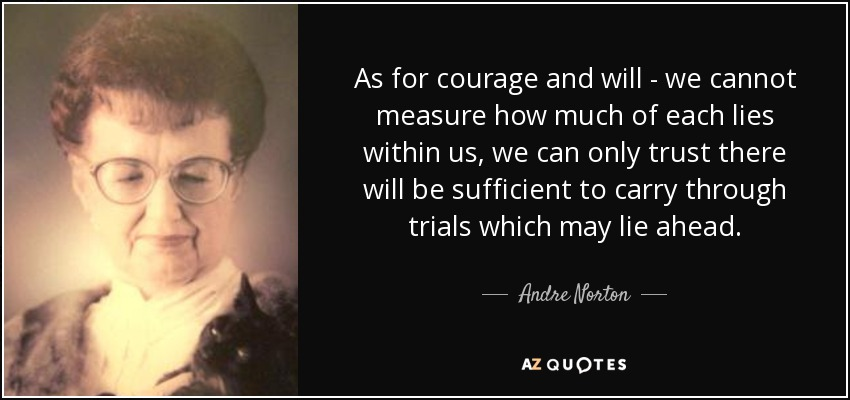 As for courage and will - we cannot measure how much of each lies within us, we can only trust there will be sufficient to carry through trials which may lie ahead. - Andre Norton