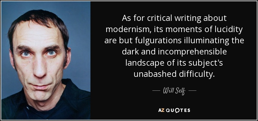 As for critical writing about modernism, its moments of lucidity are but fulgurations illuminating the dark and incomprehensible landscape of its subject's unabashed difficulty. - Will Self