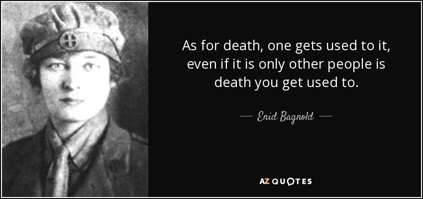 As for death, one gets used to it, even if it is only other people is death you get used to. - Enid Bagnold