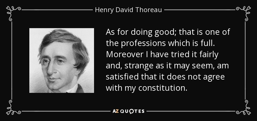 As for doing good; that is one of the professions which is full. Moreover I have tried it fairly and, strange as it may seem, am satisfied that it does not agree with my constitution. - Henry David Thoreau