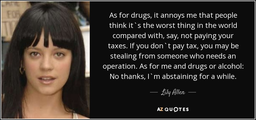 As for drugs, it annoys me that people think it`s the worst thing in the world compared with, say, not paying your taxes. If you don`t pay tax, you may be stealing from someone who needs an operation. As for me and drugs or alcohol: No thanks, I`m abstaining for a while. - Lily Allen