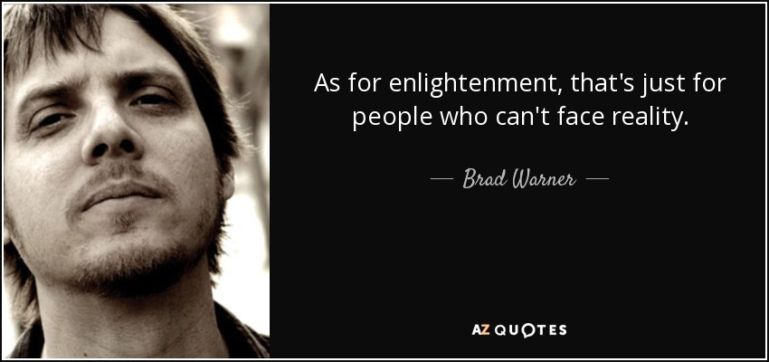 As for enlightenment, that's just for people who can't face reality. - Brad Warner