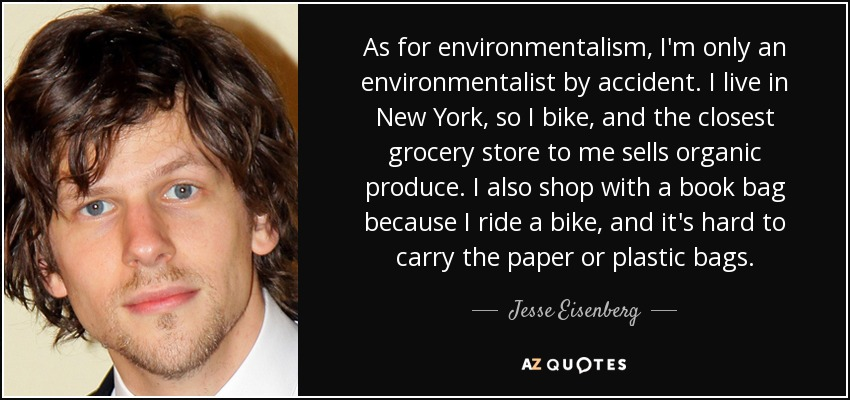 As for environmentalism, I'm only an environmentalist by accident. I live in New York, so I bike, and the closest grocery store to me sells organic produce. I also shop with a book bag because I ride a bike, and it's hard to carry the paper or plastic bags. - Jesse Eisenberg
