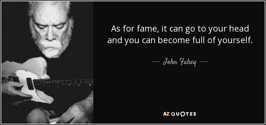 As for fame, it can go to your head and you can become full of yourself. - John Fahey