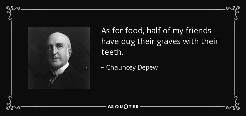 As for food, half of my friends have dug their graves with their teeth. - Chauncey Depew