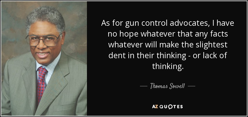 As for gun control advocates, I have no hope whatever that any facts whatever will make the slightest dent in their thinking - or lack of thinking. - Thomas Sowell