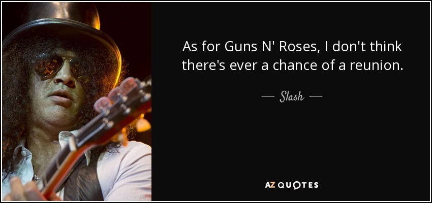 As for Guns N' Roses, I don't think there's ever a chance of a reunion. - Slash