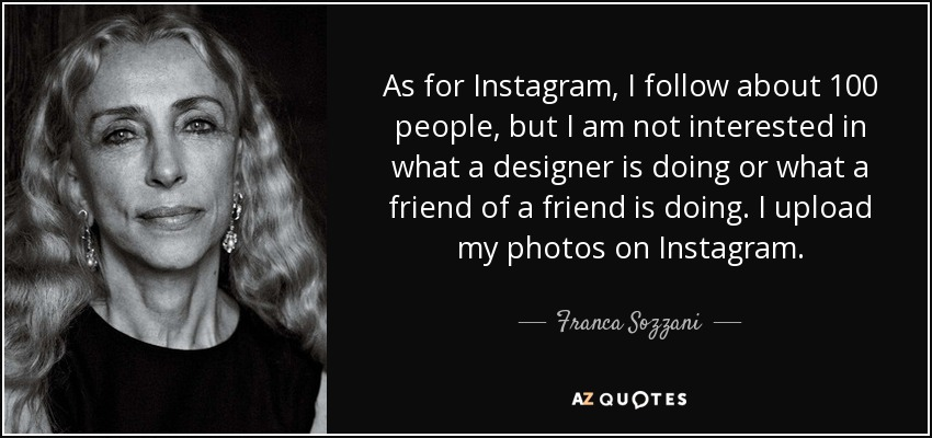 As for Instagram, I follow about 100 people, but I am not interested in what a designer is doing or what a friend of a friend is doing. I upload my photos on Instagram. - Franca Sozzani