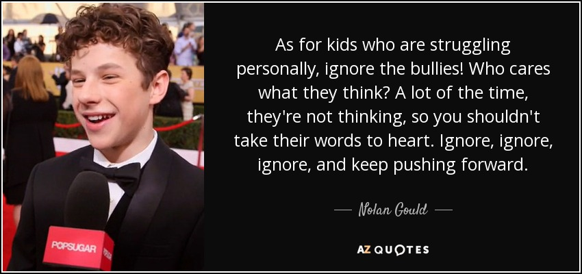 As for kids who are struggling personally, ignore the bullies! Who cares what they think? A lot of the time, they're not thinking, so you shouldn't take their words to heart. Ignore, ignore, ignore, and keep pushing forward. - Nolan Gould