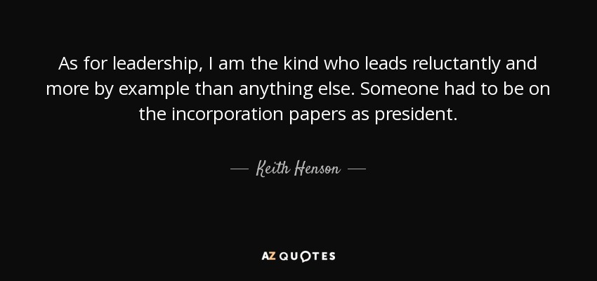 As for leadership, I am the kind who leads reluctantly and more by example than anything else. Someone had to be on the incorporation papers as president. - Keith Henson