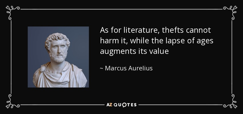 As for literature, thefts cannot harm it, while the lapse of ages augments its value - Marcus Aurelius