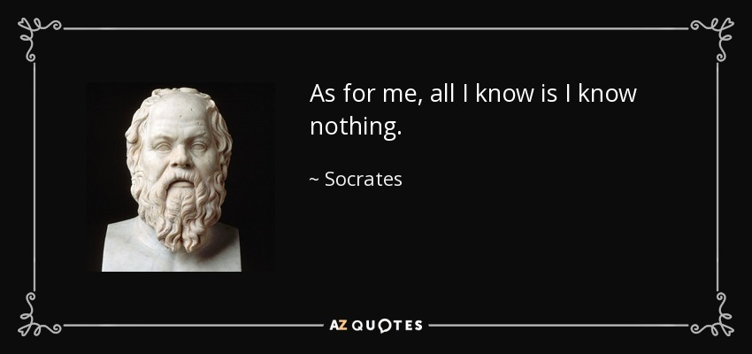 As for me, all I know is I know nothing. - Socrates