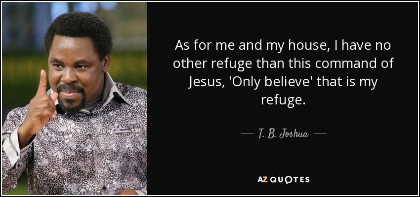 As for me and my house, I have no other refuge than this command of Jesus, 'Only believe' that is my refuge. - T. B. Joshua