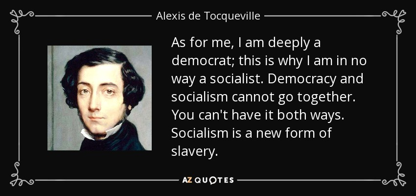 As for me, I am deeply a democrat; this is why I am in no way a socialist. Democracy and socialism cannot go together. You can't have it both ways... socialism is a new form of slavery. - Alexis de Tocqueville