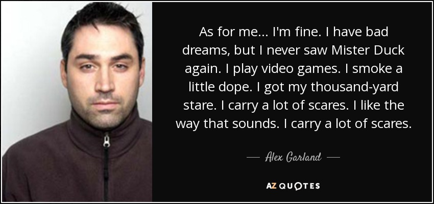 As for me... I'm fine. I have bad dreams, but I never saw Mister Duck again. I play video games. I smoke a little dope. I got my thousand-yard stare. I carry a lot of scares. I like the way that sounds. I carry a lot of scares. - Alex Garland