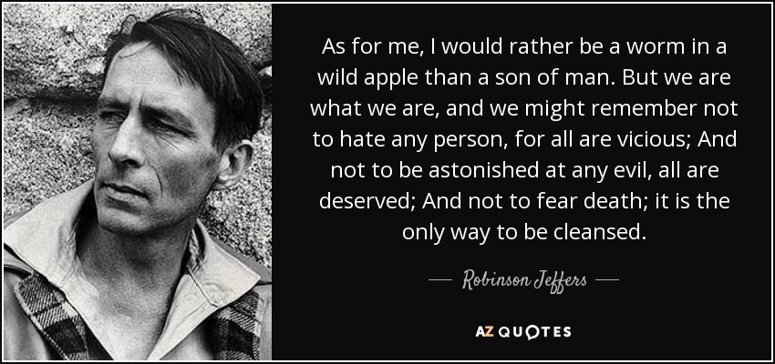 As for me, I would rather be a worm in a wild apple than a son of man. But we are what we are, and we might remember not to hate any person, for all are vicious; And not to be astonished at any evil, all are deserved; And not to fear death; it is the only way to be cleansed. - Robinson Jeffers