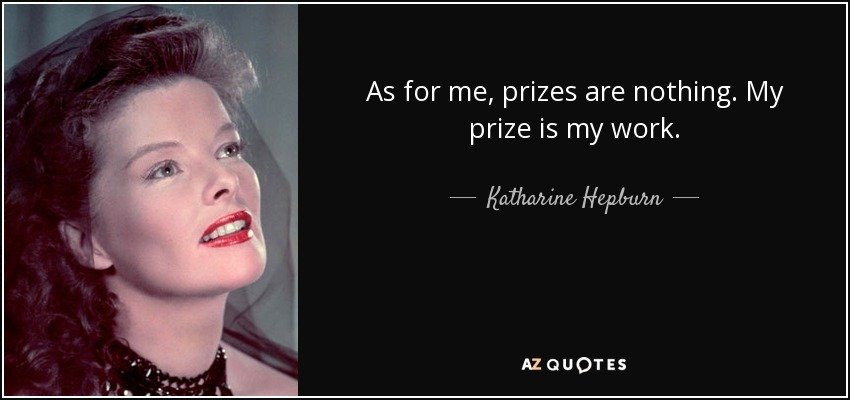As for me, prizes are nothing. My prize is my work. - Katharine Hepburn