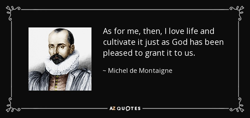 As for me, then, I love life and cultivate it just as God has been pleased to grant it to us. - Michel de Montaigne
