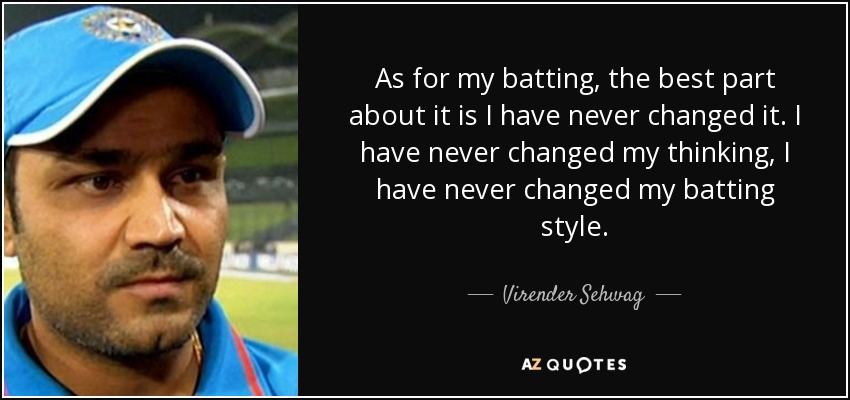 As for my batting, the best part about it is I have never changed it. I have never changed my thinking, I have never changed my batting style. - Virender Sehwag