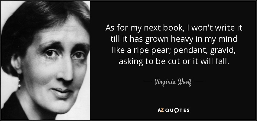As for my next book, I won't write it till it has grown heavy in my mind like a ripe pear; pendant, gravid, asking to be cut or it will fall. - Virginia Woolf