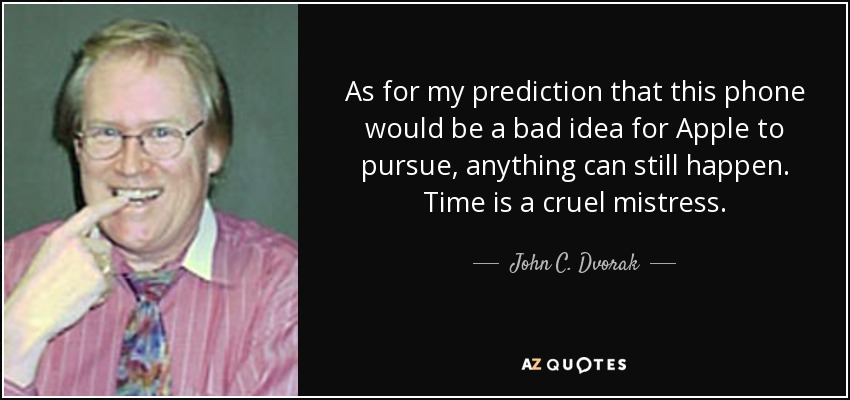 As for my prediction that this phone would be a bad idea for Apple to pursue, anything can still happen. Time is a cruel mistress. - John C. Dvorak