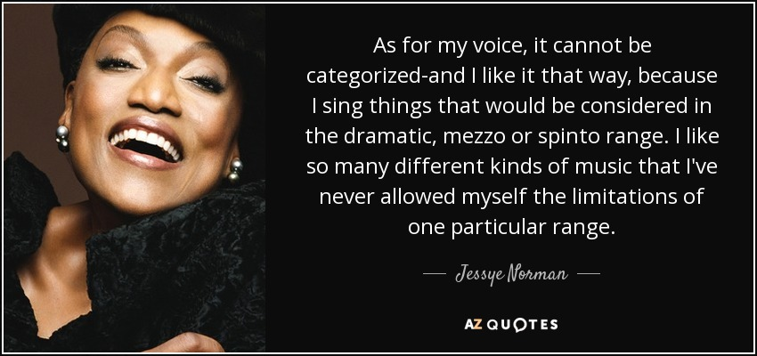 As for my voice, it cannot be categorized-and I like it that way, because I sing things that would be considered in the dramatic, mezzo or spinto range. I like so many different kinds of music that I've never allowed myself the limitations of one particular range. - Jessye Norman
