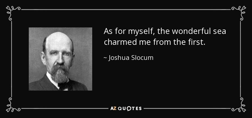 As for myself, the wonderful sea charmed me from the first. - Joshua Slocum