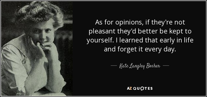 As for opinions, if they're not pleasant they'd better be kept to yourself. I learned that early in life and forget it every day. - Kate Langley Bosher