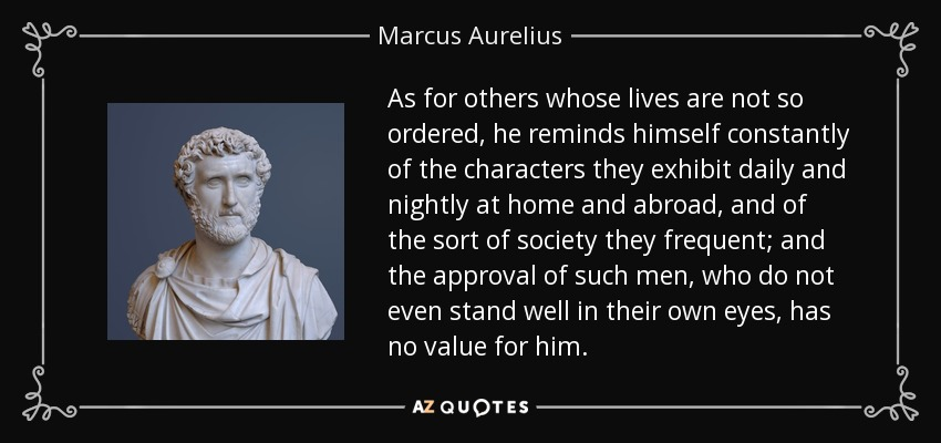 As for others whose lives are not so ordered, he reminds himself constantly of the characters they exhibit daily and nightly at home and abroad, and of the sort of society they frequent; and the approval of such men, who do not even stand well in their own eyes, has no value for him. - Marcus Aurelius