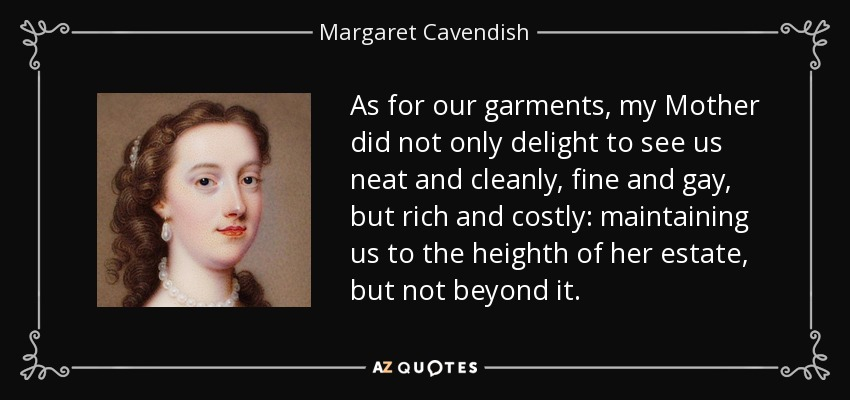 As for our garments, my Mother did not only delight to see us neat and cleanly, fine and gay, but rich and costly: maintaining us to the heighth of her estate, but not beyond it. - Margaret Cavendish