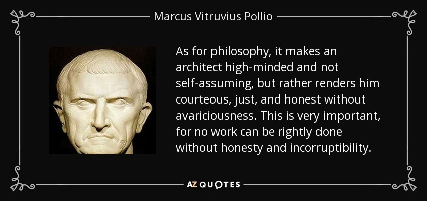 As for philosophy, it makes an architect high-minded and not self-assuming, but rather renders him courteous, just, and honest without avariciousness. This is very important, for no work can be rightly done without honesty and incorruptibility. - Marcus Vitruvius Pollio