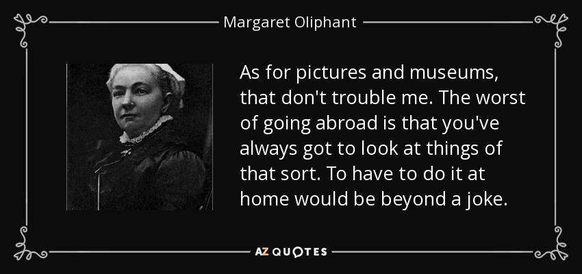 As for pictures and museums, that don't trouble me. The worst of going abroad is that you've always got to look at things of that sort. To have to do it at home would be beyond a joke. - Margaret Oliphant