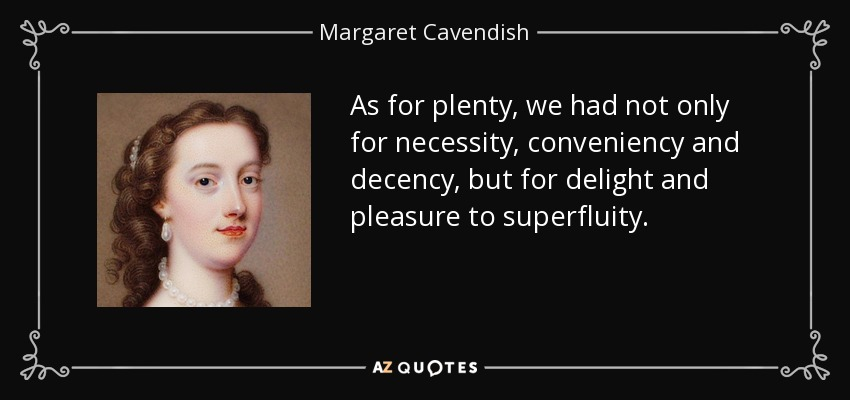 As for plenty, we had not only for necessity, conveniency and decency, but for delight and pleasure to superfluity. - Margaret Cavendish