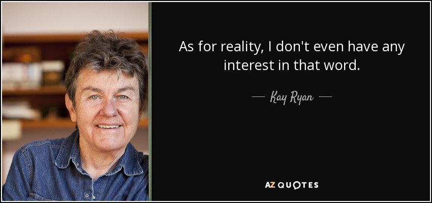 As for reality, I don't even have any interest in that word. - Kay Ryan