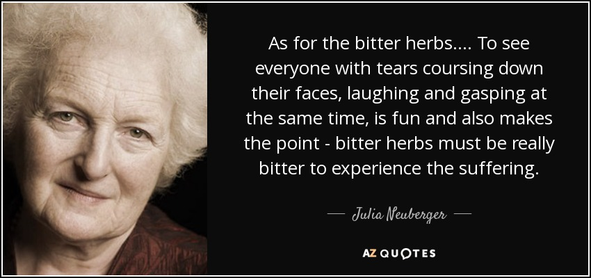 As for the bitter herbs.... To see everyone with tears coursing down their faces, laughing and gasping at the same time, is fun and also makes the point - bitter herbs must be really bitter to experience the suffering. - Julia Neuberger, Baroness Neuberger