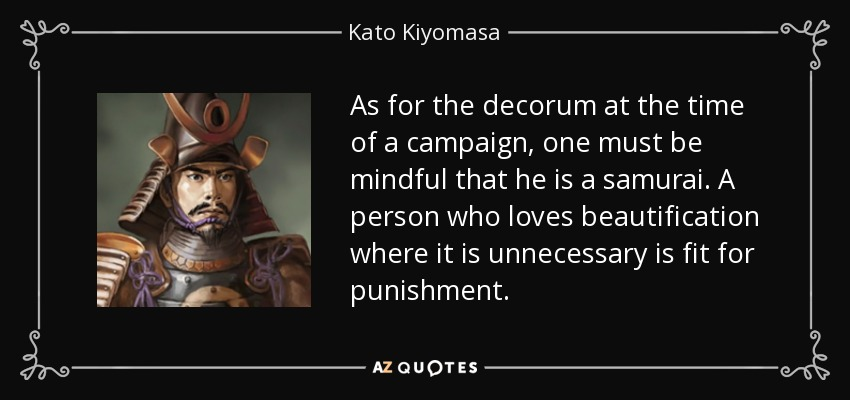 As for the decorum at the time of a campaign, one must be mindful that he is a samurai. A person who loves beautification where it is unnecessary is fit for punishment. - Kato Kiyomasa