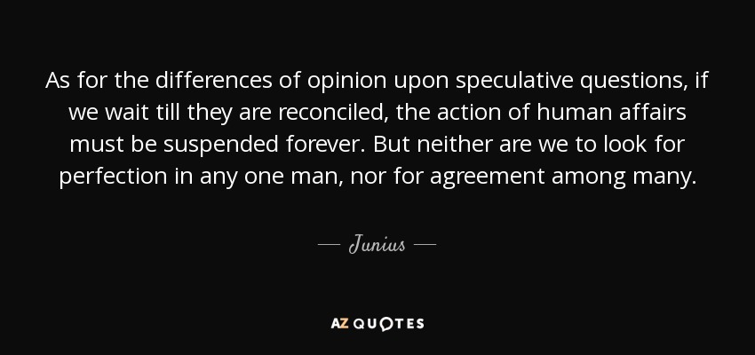 As for the differences of opinion upon speculative questions, if we wait till they are reconciled, the action of human affairs must be suspended forever. But neither are we to look for perfection in any one man, nor for agreement among many. - Junius
