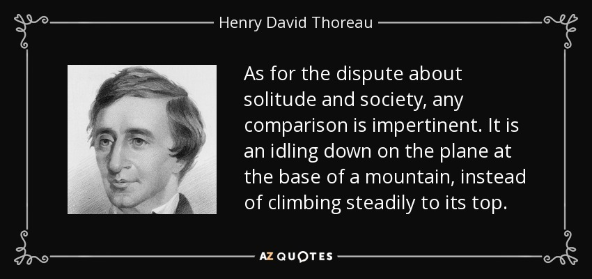 As for the dispute about solitude and society, any comparison is impertinent. It is an idling down on the plane at the base of a mountain, instead of climbing steadily to its top. - Henry David Thoreau