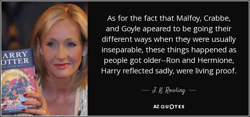 As for the fact that Malfoy, Crabbe, and Goyle apeared to be going their different ways when they were usually inseparable, these things happened as people got older--Ron and Hermione, Harry reflected sadly, were living proof. - J. K. Rowling