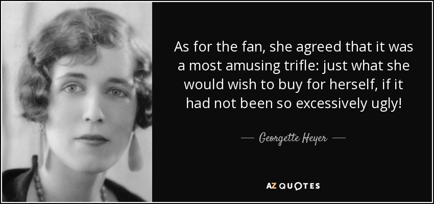 As for the fan, she agreed that it was a most amusing trifle: just what she would wish to buy for herself, if it had not been so excessively ugly! - Georgette Heyer