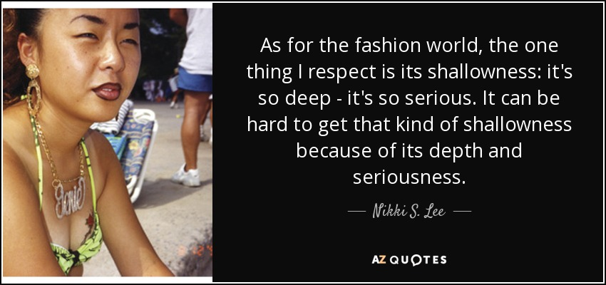 As for the fashion world, the one thing I respect is its shallowness: it's so deep - it's so serious. It can be hard to get that kind of shallowness because of its depth and seriousness. - Nikki S. Lee