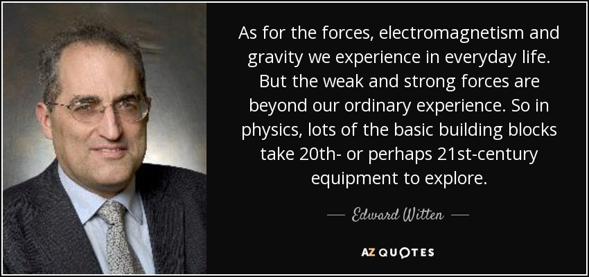 As for the forces, electromagnetism and gravity we experience in everyday life. But the weak and strong forces are beyond our ordinary experience. So in physics, lots of the basic building blocks take 20th- or perhaps 21st-century equipment to explore. - Edward Witten