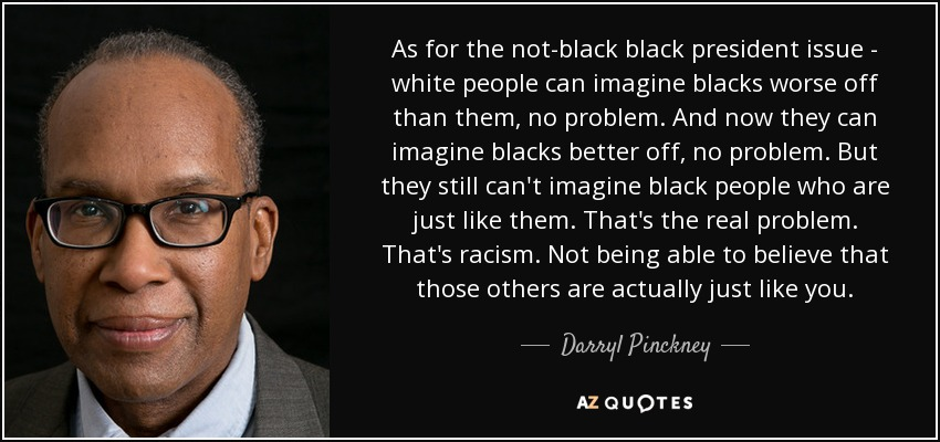 As for the not-black black president issue - white people can imagine blacks worse off than them, no problem. And now they can imagine blacks better off, no problem. But they still can't imagine black people who are just like them. That's the real problem. That's racism. Not being able to believe that those others are actually just like you. - Darryl Pinckney