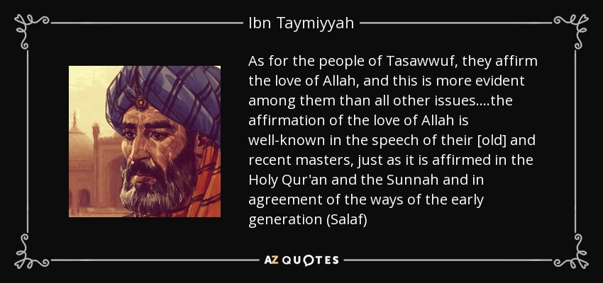As for the people of Tasawwuf, they affirm the love of Allah, and this is more evident among them than all other issues....the affirmation of the love of Allah is well-known in the speech of their [old] and recent masters, just as it is affirmed in the Holy Qur'an and the Sunnah and in agreement of the ways of the early generation (Salaf) - Ibn Taymiyyah