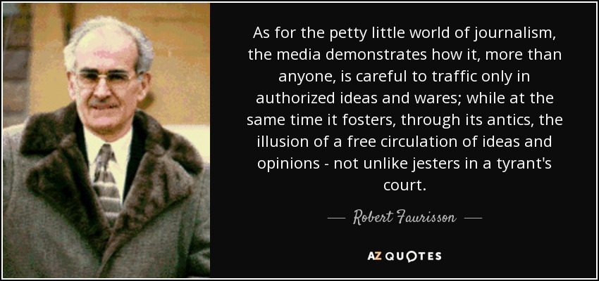 As for the petty little world of journalism, the media demonstrates how it, more than anyone, is careful to traffic only in authorized ideas and wares; while at the same time it fosters, through its antics, the illusion of a free circulation of ideas and opinions - not unlike jesters in a tyrant's court. - Robert Faurisson